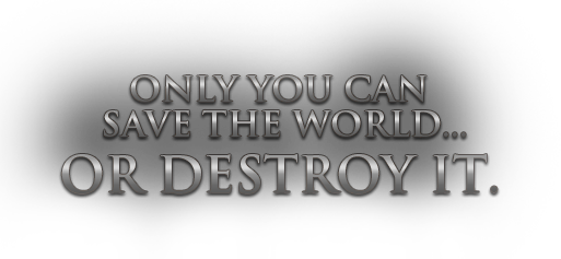 Only you can save the world... or destroy it.